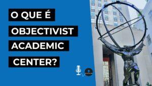 o que e o objectivist academic center podcast objetivismo youtube thumbnail